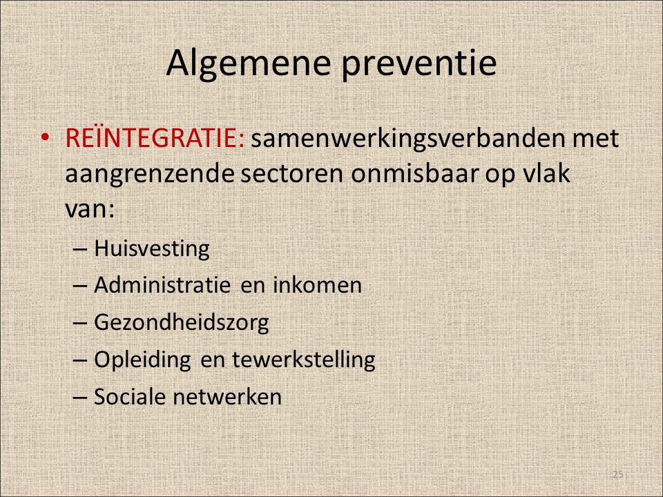 Algemene preventie REÏNTEGRATIE: samenwerkingsverbanden met aangrenzende sectoren onmisbaar op vlak van: – Huisvesting – Administratie en inkomen – Ge