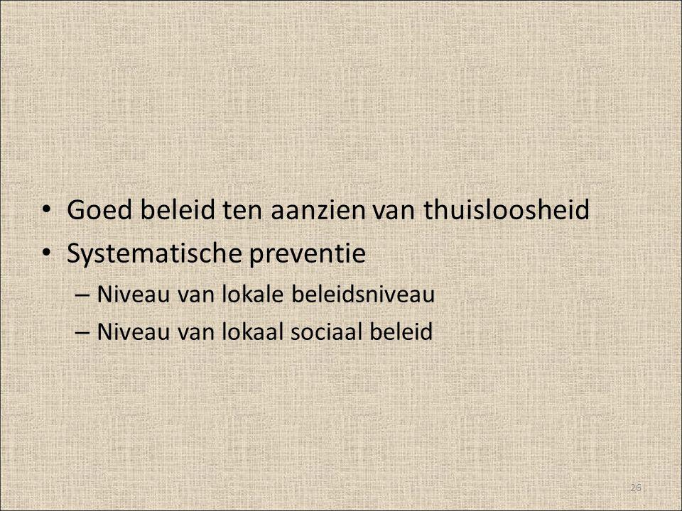 Goed beleid ten aanzien van thuisloosheid Systematische preventie – Niveau van lokale beleidsniveau – Niveau van lokaal sociaal beleid 26