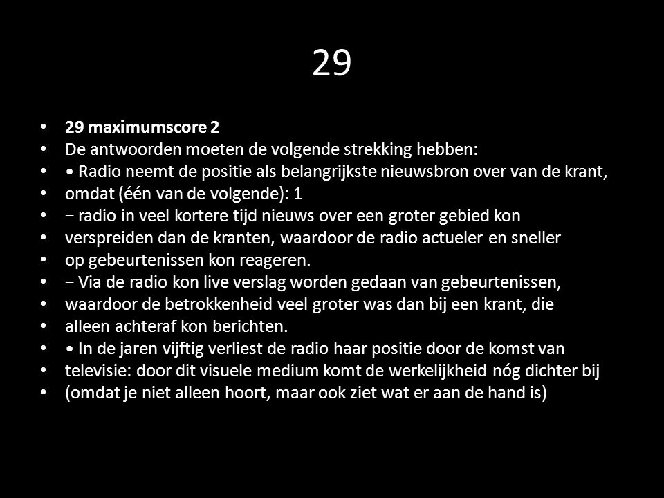 29 29 maximumscore 2 De antwoorden moeten de volgende strekking hebben: Radio neemt de positie als belangrijkste nieuwsbron over van de krant, omdat (één van de volgende): 1 − radio in veel kortere tijd nieuws over een groter gebied kon verspreiden dan de kranten, waardoor de radio actueler en sneller op gebeurtenissen kon reageren.