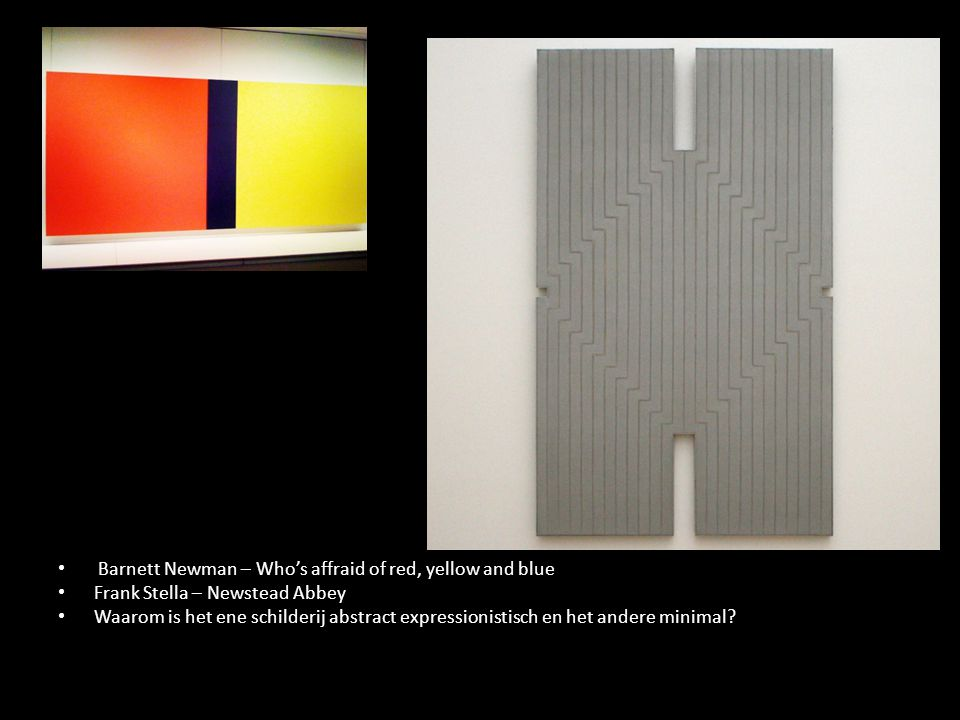 Barnett Newman – Who's affraid of red, yellow and blue Frank Stella – Newstead Abbey Waarom is het ene schilderij abstract expressionistisch en het an