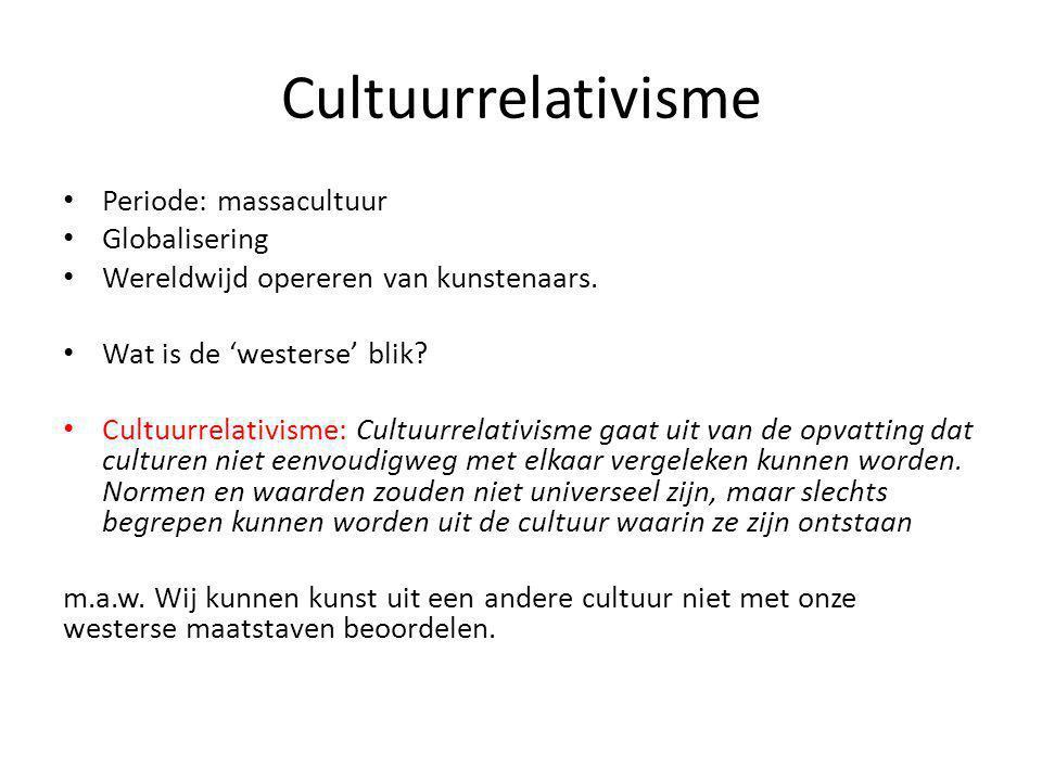 Cultuurrelativisme Periode: massacultuur Globalisering Wereldwijd opereren van kunstenaars. Wat is de 'westerse' blik? Cultuurrelativisme: Cultuurrela