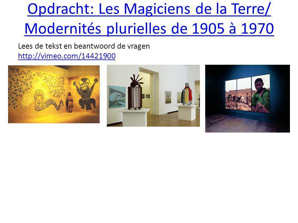Opdracht: Les Magiciens de la Terre/ Modernités plurielles de 1905 à 1970 Lees de tekst en beantwoord de vragen http://vimeo.com/14421900