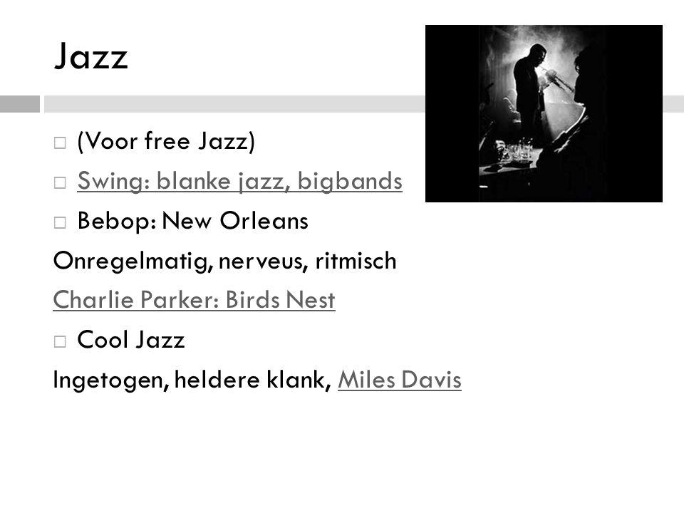 Jazz  (Voor free Jazz)  Swing: blanke jazz, bigbands Swing: blanke jazz, bigbands  Bebop: New Orleans Onregelmatig, nerveus, ritmisch Charlie Parker: Birds Nest  Cool Jazz Ingetogen, heldere klank, Miles DavisMiles Davis