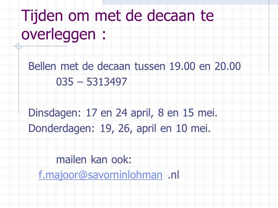 Tijden om met de decaan te overleggen : Bellen met de decaan tussen 19.00 en 20.00 035 – 5313497 Dinsdagen: 17 en 24 april, 8 en 15 mei. Donderdagen: