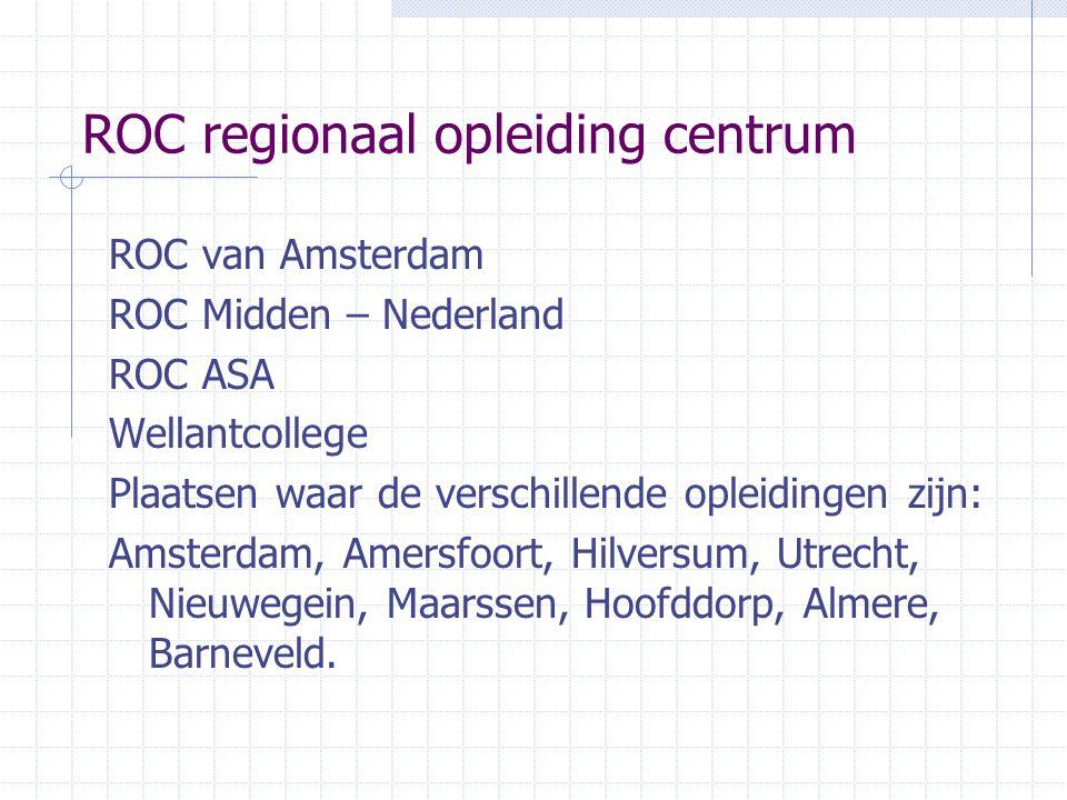 ROC regionaal opleiding centrum ROC van Amsterdam ROC Midden – Nederland ROC ASA Wellantcollege Plaatsen waar de verschillende opleidingen zijn: Amste