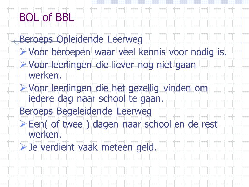 BOL of BBL Beroeps Opleidende Leerweg  Voor beroepen waar veel kennis voor nodig is.  Voor leerlingen die liever nog niet gaan werken.  Voor leerli