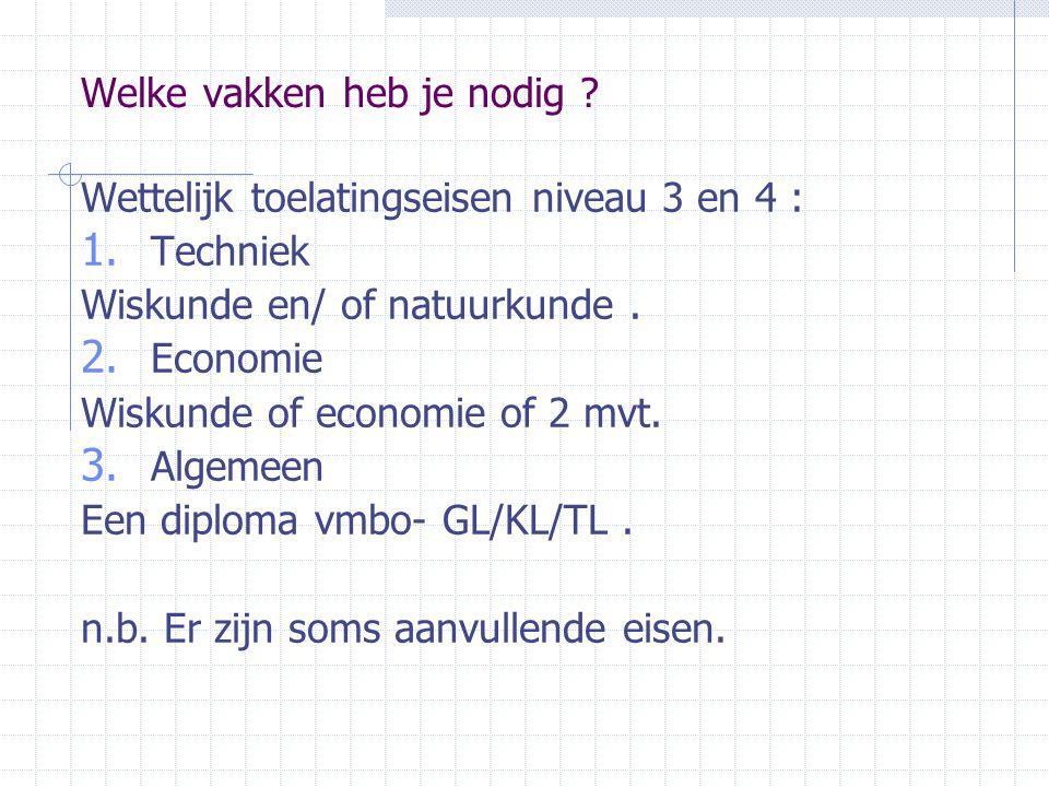 Welke vakken heb je nodig ? Wettelijk toelatingseisen niveau 3 en 4 : 1. Techniek Wiskunde en/ of natuurkunde. 2. Economie Wiskunde of economie of 2 m