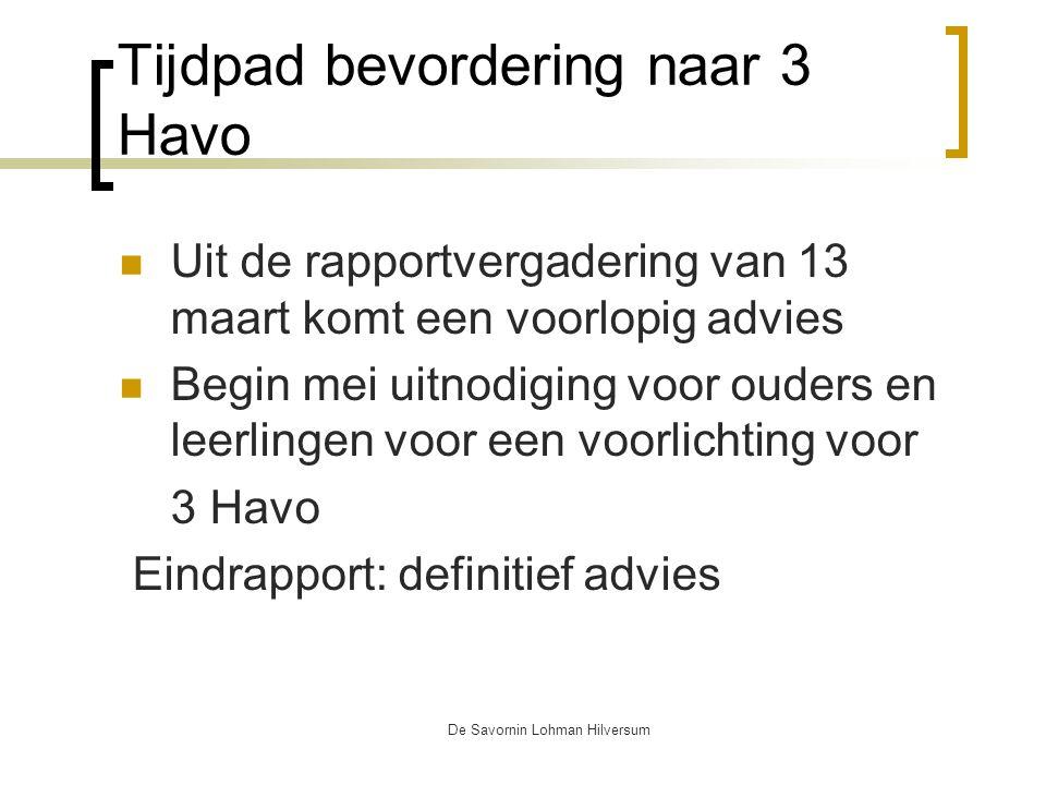 De Savornin Lohman Hilversum Tijdpad bevordering naar 3 Havo Uit de rapportvergadering van 13 maart komt een voorlopig advies Begin mei uitnodiging voor ouders en leerlingen voor een voorlichting voor 3 Havo Eindrapport: definitief advies