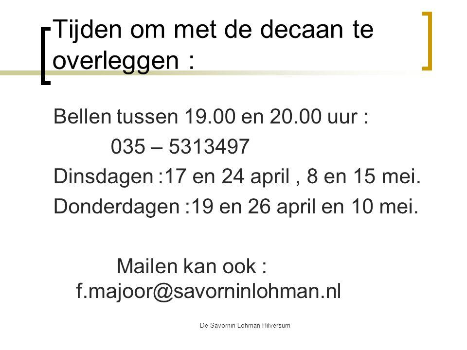 De Savornin Lohman Hilversum Tijden om met de decaan te overleggen : Bellen tussen 19.00 en 20.00 uur : 035 – 5313497 Dinsdagen :17 en 24 april, 8 en 15 mei.