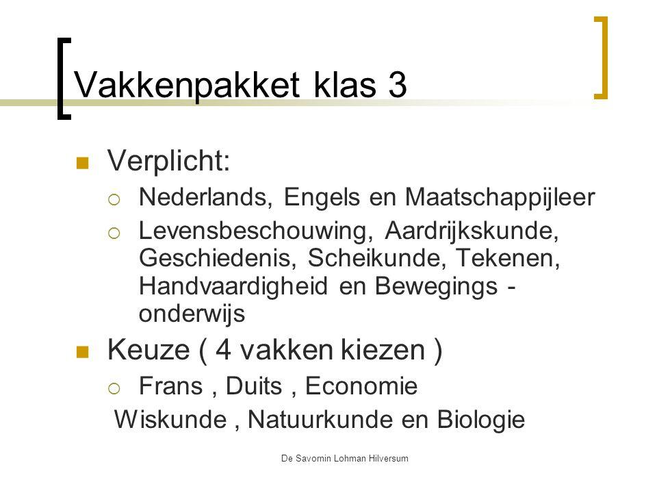De Savornin Lohman Hilversum Vakkenpakket klas 3 Verplicht:  Nederlands, Engels en Maatschappijleer  Levensbeschouwing, Aardrijkskunde, Geschiedenis, Scheikunde, Tekenen, Handvaardigheid en Bewegings - onderwijs Keuze ( 4 vakken kiezen )  Frans, Duits, Economie Wiskunde, Natuurkunde en Biologie
