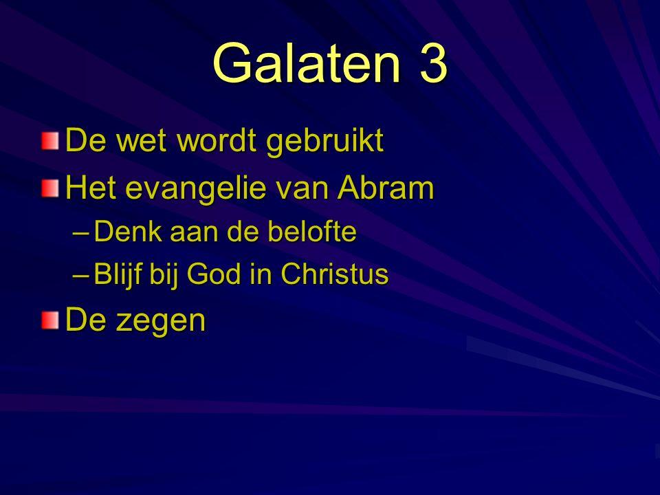 Galaten 3 De wet wordt gebruikt Het evangelie van Abram –Denk aan de belofte –Blijf bij God in Christus De zegen