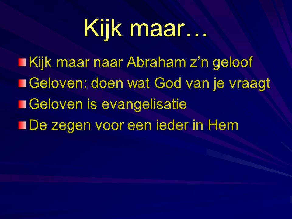 Kijk maar… Kijk maar naar Abraham z'n geloof Geloven: doen wat God van je vraagt Geloven is evangelisatie De zegen voor een ieder in Hem