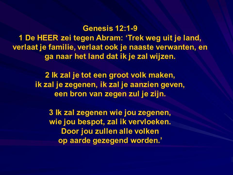 Genesis 12:1-9 1 De HEER zei tegen Abram: 'Trek weg uit je land, verlaat je familie, verlaat ook je naaste verwanten, en ga naar het land dat ik je za