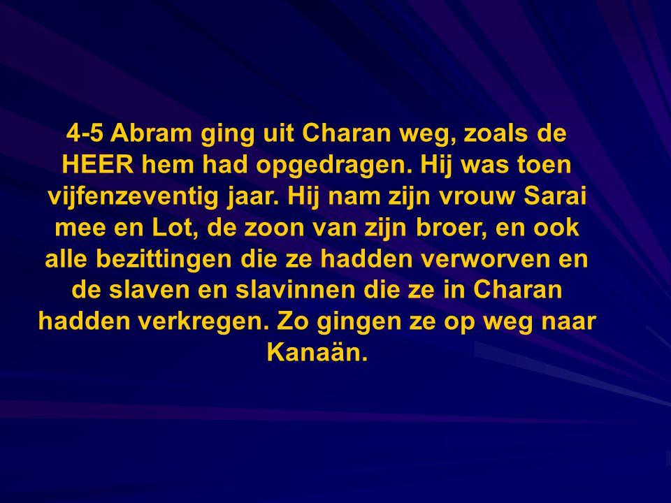 4-5 Abram ging uit Charan weg, zoals de HEER hem had opgedragen. Hij was toen vijfenzeventig jaar. Hij nam zijn vrouw Sarai mee en Lot, de zoon van zi