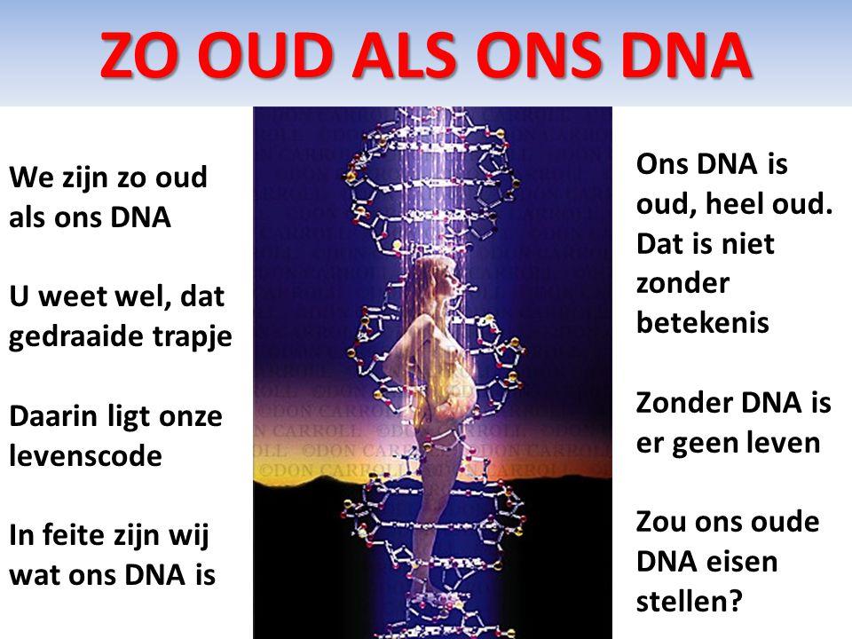 ZO OUD ALS ONS DNA We zijn zo oud als ons DNA U weet wel, dat gedraaide trapje Daarin ligt onze levenscode In feite zijn wij wat ons DNA is Ons DNA is
