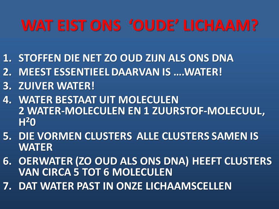 WAT EIST ONS 'OUDE' LICHAAM? 1.STOFFEN DIE NET ZO OUD ZIJN ALS ONS DNA 2.MEEST ESSENTIEEL DAARVAN IS ….WATER! 3.ZUIVER WATER! 4.WATER BESTAAT UIT MOLE
