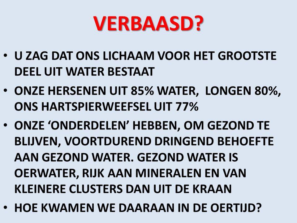VERBAASD? U ZAG DAT ONS LICHAAM VOOR HET GROOTSTE DEEL UIT WATER BESTAAT ONZE HERSENEN UIT 85% WATER, LONGEN 80%, ONS HARTSPIERWEEFSEL UIT 77% ONZE 'O
