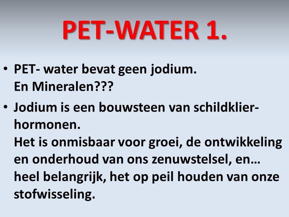 PET-WATER 1. PET- water bevat geen jodium. En Mineralen??? Jodium is een bouwsteen van schildklier- hormonen. Het is onmisbaar voor groei, de ontwikke
