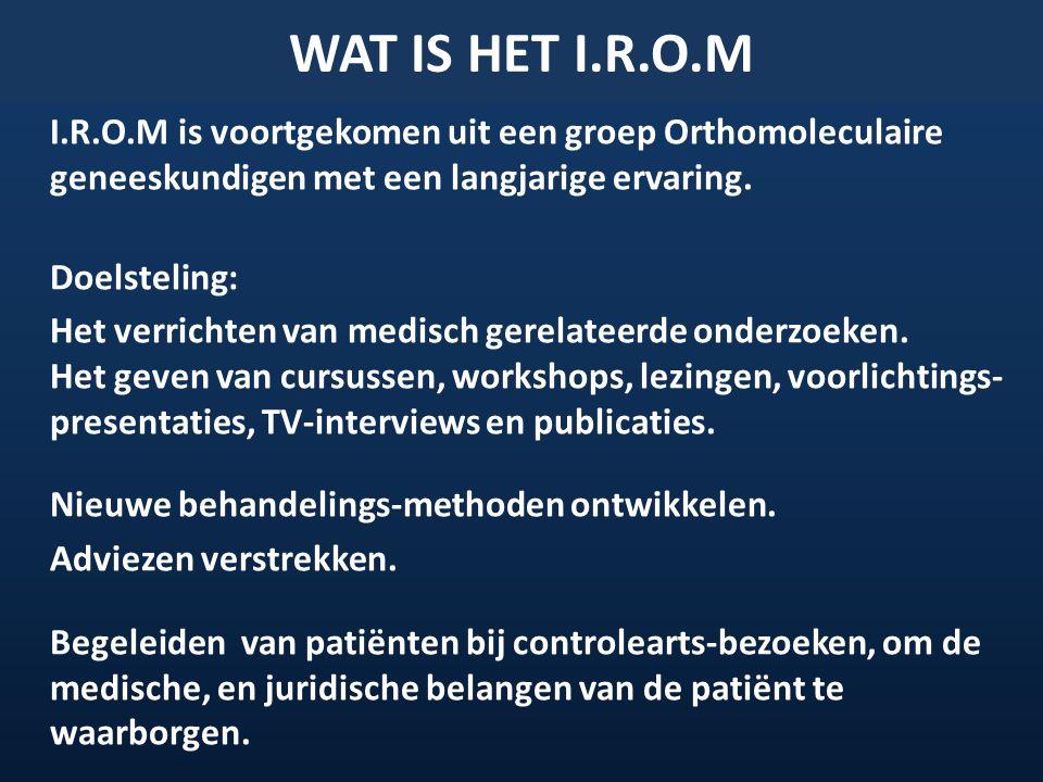 WAT IS HET I.R.O.M I.R.O.M is voortgekomen uit een groep Orthomoleculaire geneeskundigen met een langjarige ervaring. Doelsteling: Het verrichten van