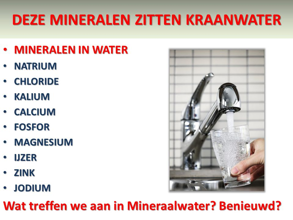 DEZE MINERALEN ZITTEN KRAANWATER MINERALEN IN WATER MINERALEN IN WATER NATRIUM NATRIUM CHLORIDE CHLORIDE KALIUM KALIUM CALCIUM CALCIUM FOSFOR FOSFOR M
