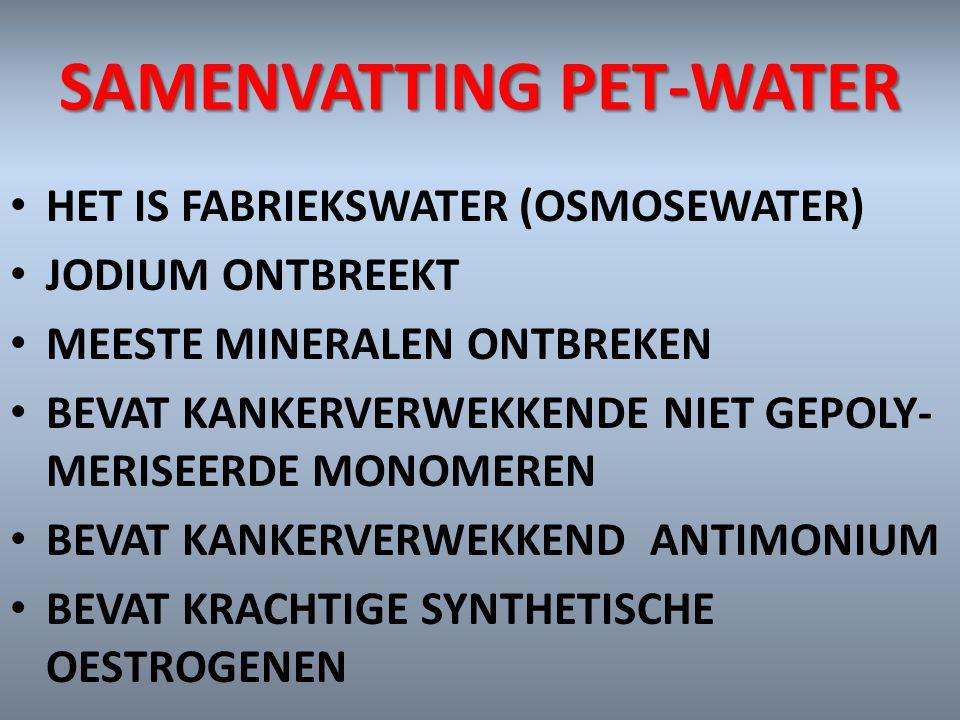 SAMENVATTING PET-WATER HET IS FABRIEKSWATER (OSMOSEWATER) JODIUM ONTBREEKT MEESTE MINERALEN ONTBREKEN BEVAT KANKERVERWEKKENDE NIET GEPOLY- MERISEERDE