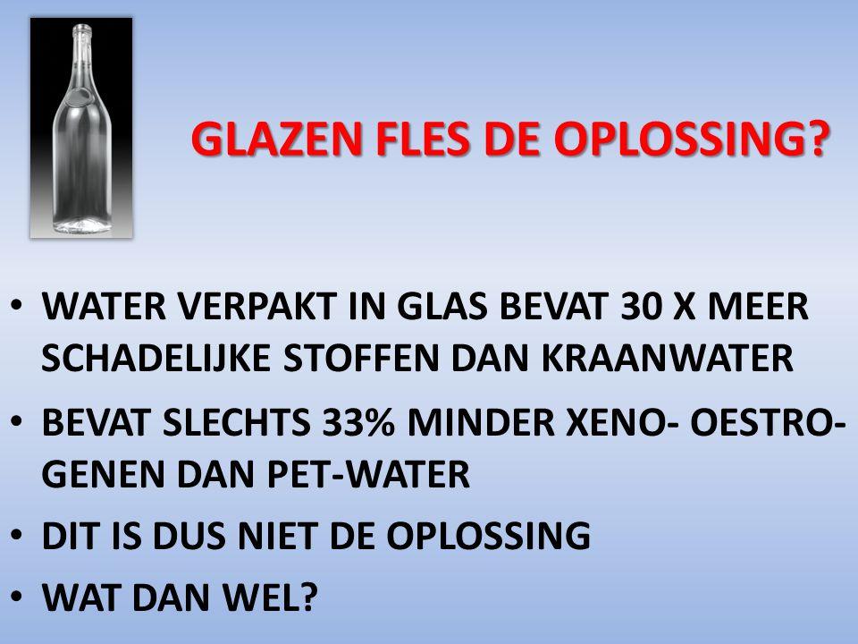 GLAZEN FLES DE OPLOSSING? GLAZEN FLES DE OPLOSSING? WATER VERPAKT IN GLAS BEVAT 30 X MEER SCHADELIJKE STOFFEN DAN KRAANWATER BEVAT SLECHTS 33% MINDER