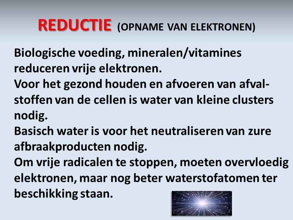 REDUCTIE REDUCTIE (OPNAME VAN ELEKTRONEN) Biologische voeding, mineralen/vitamines reduceren vrije elektronen. Voor het gezond houden en afvoeren van