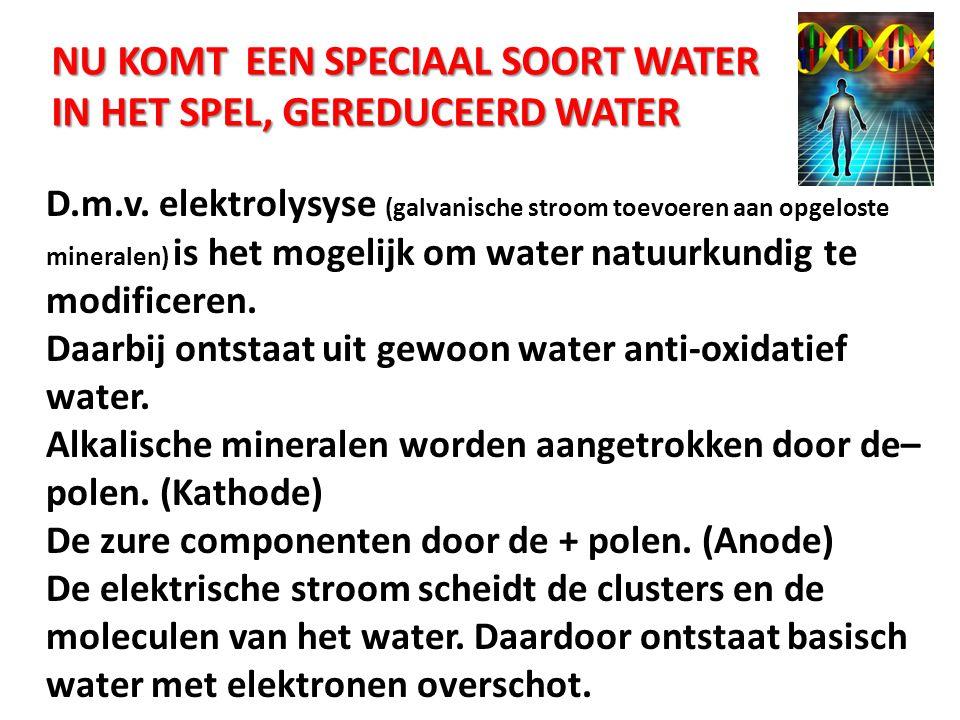 NU KOMT EEN SPECIAAL SOORT WATER IN HET SPEL, GEREDUCEERD WATER D.m.v. elektrolysyse (galvanische stroom toevoeren aan opgeloste mineralen) is het mog