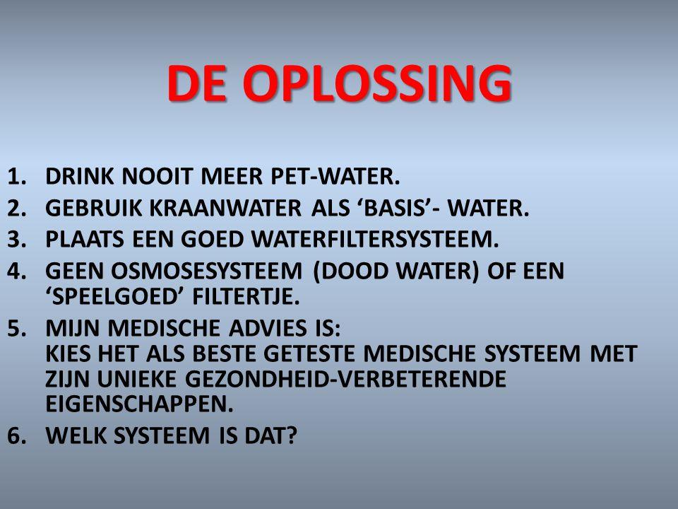 DE OPLOSSING 1.DRINK NOOIT MEER PET-WATER. 2.GEBRUIK KRAANWATER ALS 'BASIS'- WATER. 3.PLAATS EEN GOED WATERFILTERSYSTEEM. 4.GEEN OSMOSESYSTEEM (DOOD W