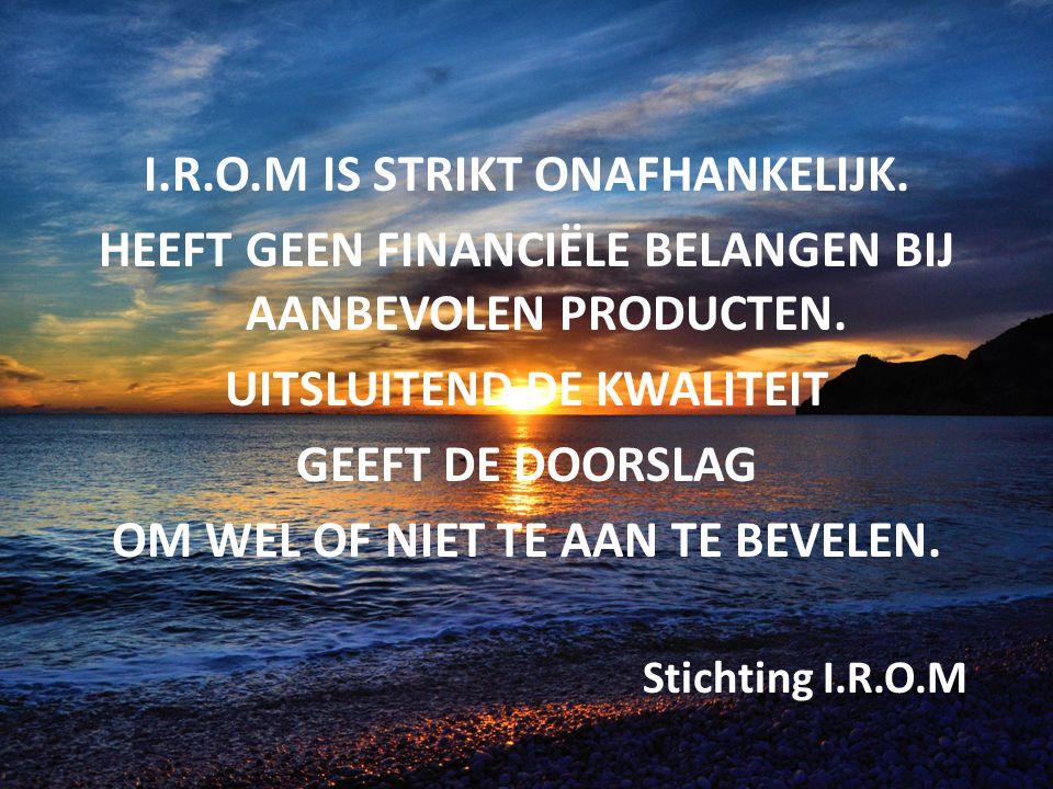 I.R.O.M IS STRIKT ONAFHANKELIJK. HEEFT GEEN FINANCIËLE BELANGEN BIJ AANBEVOLEN PRODUCTEN. UITSLUITEND DE KWALITEIT GEEFT DE DOORSLAG OM WEL OF NIET TE