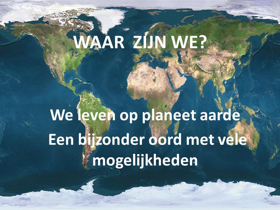 WAAR ZIJN WE? We leven op planeet aarde Een bijzonder oord met vele mogelijkheden