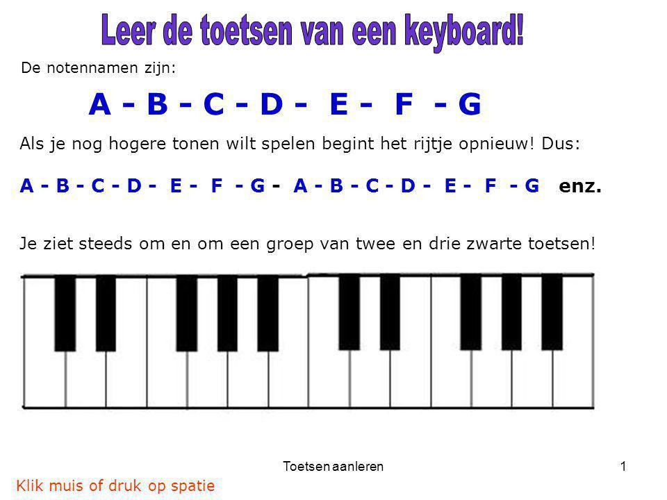 Toetsen aanleren1 De notennamen zijn: A - B - C - D - E - F - G Als je nog hogere tonen wilt spelen begint het rijtje opnieuw! Dus: A - B - C - D - E