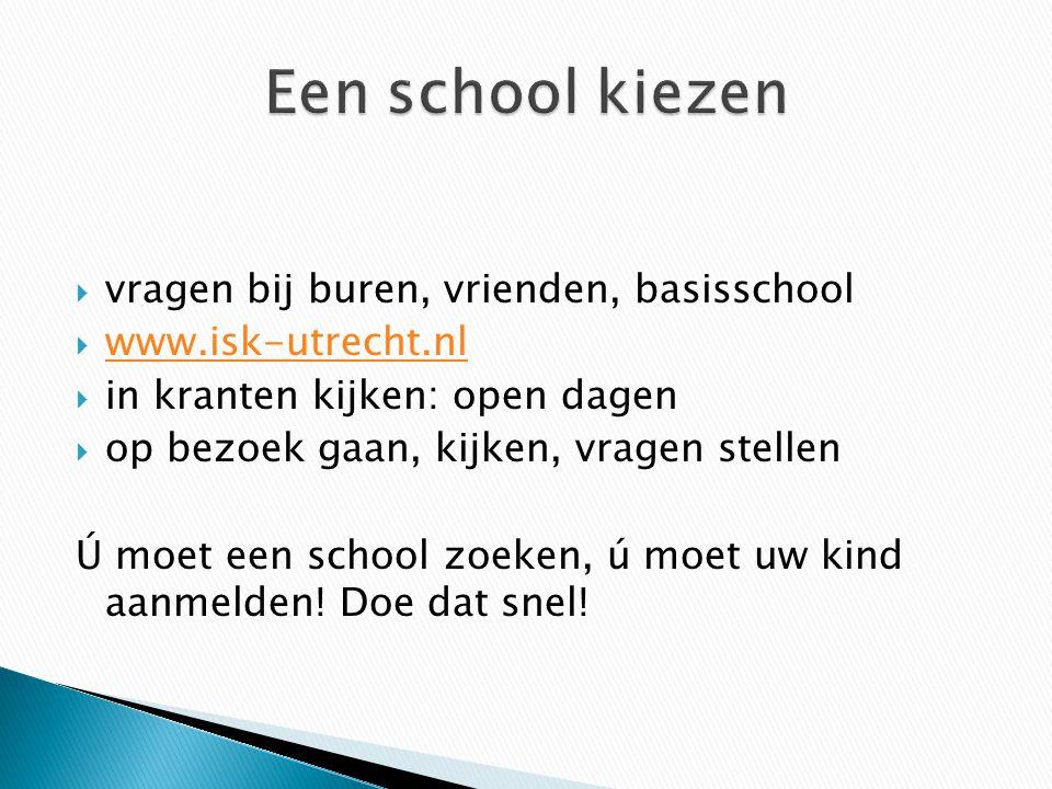  vragen bij buren, vrienden, basisschool  www.isk-utrecht.nl www.isk-utrecht.nl  in kranten kijken: open dagen  op bezoek gaan, kijken, vragen stellen Ú moet een school zoeken, ú moet uw kind aanmelden.