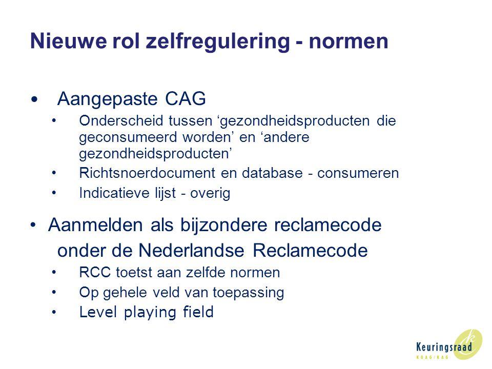 Nieuwe rol zelfregulering - normen Aangepaste CAG Onderscheid tussen 'gezondheidsproducten die geconsumeerd worden' en 'andere gezondheidsproducten' Richtsnoerdocument en database - consumeren Indicatieve lijst - overig Aanmelden als bijzondere reclamecode onder de Nederlandse Reclamecode RCC toetst aan zelfde normen Op gehele veld van toepassing Level playing field