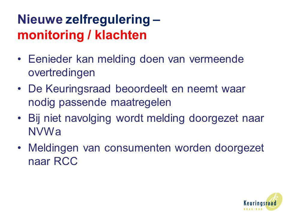 Nieuwe zelfregulering – monitoring / klachten Eenieder kan melding doen van vermeende overtredingen De Keuringsraad beoordeelt en neemt waar nodig passende maatregelen Bij niet navolging wordt melding doorgezet naar NVWa Meldingen van consumenten worden doorgezet naar RCC
