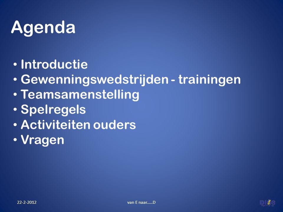Agenda 22-2-2012van E naar.....D Introductie Gewenningswedstrijden - trainingen Teamsamenstelling Spelregels Activiteiten ouders Vragen