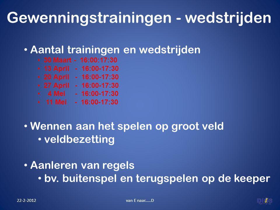Gewenningstrainingen - wedstrijden 22-2-2012van E naar.....D Aantal trainingen en wedstrijden 30 Maart - 16:00:17:30 13 April - 16:00-17:30 20 April -