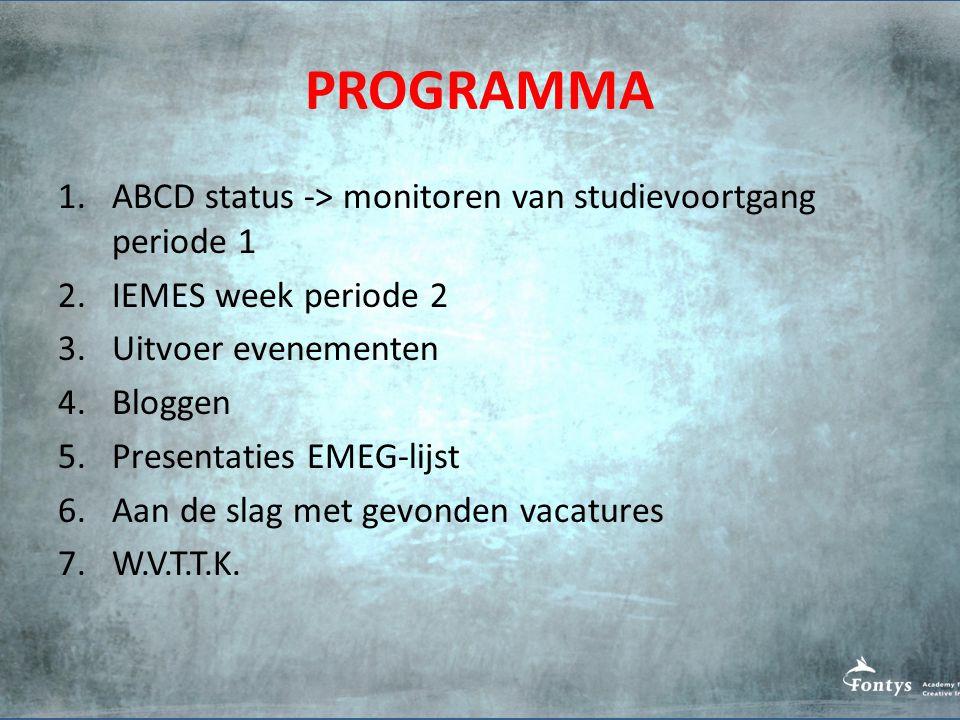 PROGRAMMA 1.ABCD status -> monitoren van studievoortgang periode 1 2.IEMES week periode 2 3.Uitvoer evenementen 4.Bloggen 5.Presentaties EMEG-lijst 6.Aan de slag met gevonden vacatures 7.W.V.T.T.K.