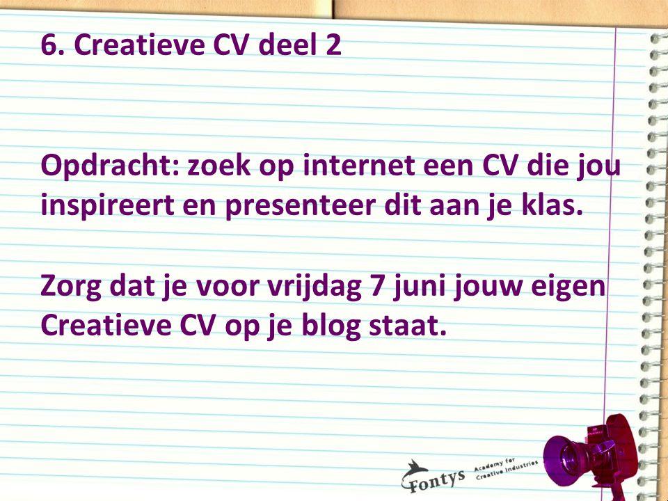 6. Creatieve CV deel 2 Opdracht: zoek op internet een CV die jou inspireert en presenteer dit aan je klas. Zorg dat je voor vrijdag 7 juni jouw eigen