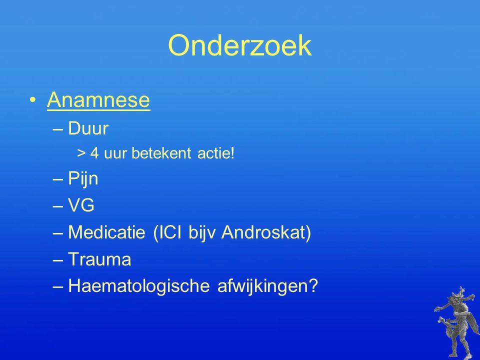 Onderzoek Anamnese –Duur > 4 uur betekent actie! –Pijn –VG –Medicatie (ICI bijv Androskat) –Trauma –Haematologische afwijkingen?