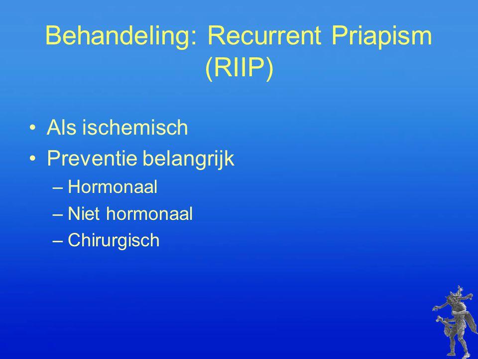 Behandeling: Recurrent Priapism (RIIP) Als ischemisch Preventie belangrijk –Hormonaal –Niet hormonaal –Chirurgisch