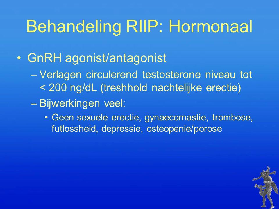 Behandeling RIIP: Hormonaal GnRH agonist/antagonist –Verlagen circulerend testosterone niveau tot < 200 ng/dL (treshhold nachtelijke erectie) –Bijwerk