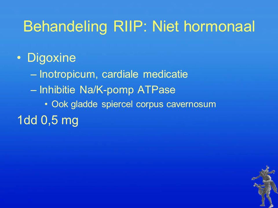 Behandeling RIIP: Niet hormonaal Digoxine –Inotropicum, cardiale medicatie –Inhibitie Na/K-pomp ATPase Ook gladde spiercel corpus cavernosum 1dd 0,5 m