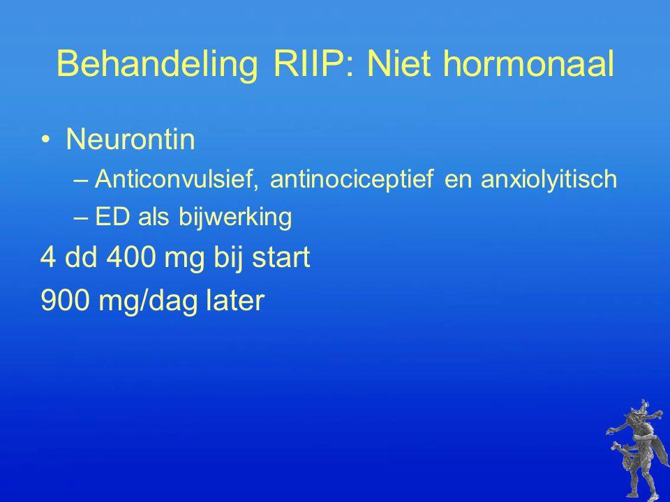 Behandeling RIIP: Niet hormonaal Neurontin –Anticonvulsief, antinociceptief en anxiolyitisch –ED als bijwerking 4 dd 400 mg bij start 900 mg/dag later