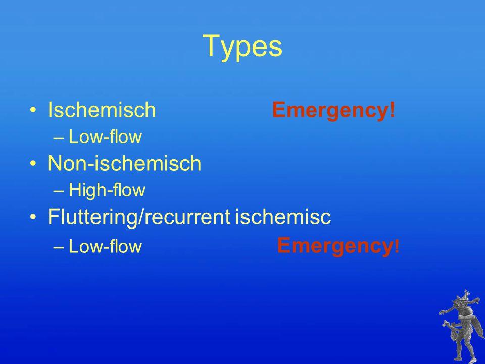 IschemischEmergency! –Low-flow Non-ischemisch –High-flow Fluttering/recurrent ischemisc –Low-flow Emergency ! Types