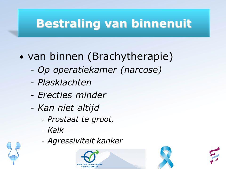 Bestraling van binnenuit van binnen (Brachytherapie) - Op operatiekamer (narcose) - Plasklachten - Erecties minder - Kan niet altijd - Prostaat te gro