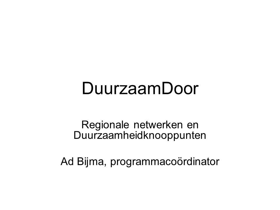 DuurzaamDoor Regionale netwerken en Duurzaamheidknooppunten Ad Bijma, programmacoördinator
