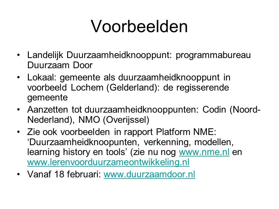 Voorbeelden Landelijk Duurzaamheidknooppunt: programmabureau Duurzaam Door Lokaal: gemeente als duurzaamheidknooppunt in voorbeeld Lochem (Gelderland): de regisserende gemeente Aanzetten tot duurzaamheidknooppunten: Codin (Noord- Nederland), NMO (Overijssel) Zie ook voorbeelden in rapport Platform NME: 'Duurzaamheidknoopunten, verkenning, modellen, learning history en tools' (zie nu nog www.nme.nl en www.lerenvoorduurzameontwikkeling.nlwww.nme.nl www.lerenvoorduurzameontwikkeling.nl Vanaf 18 februari: www.duurzaamdoor.nlwww.duurzaamdoor.nl
