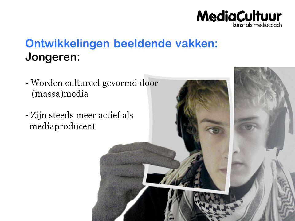 Ontwikkelingen beeldende vakken: Jongeren: - Worden cultureel gevormd door (massa)media - Zijn steeds meer actief als mediaproducent
