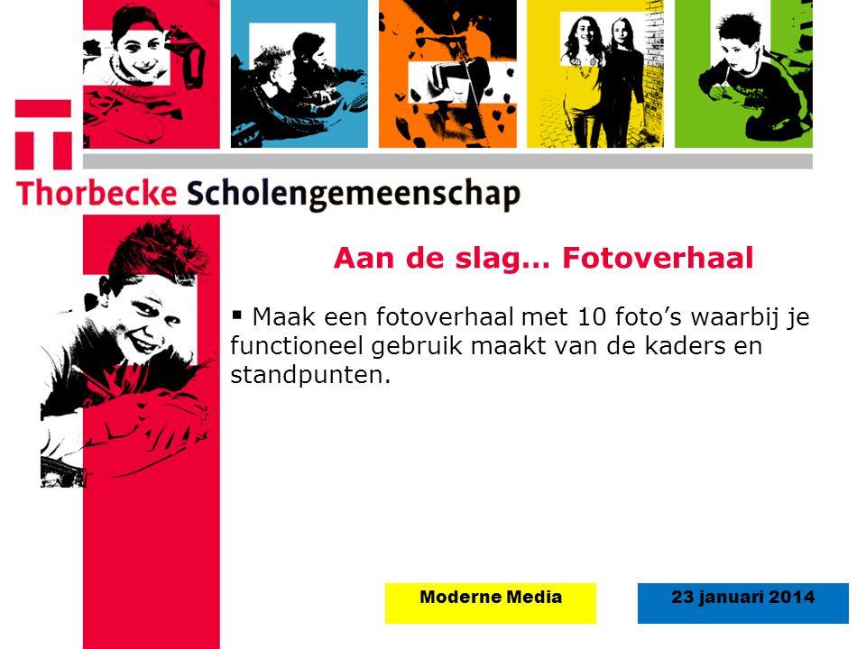 23 januari 2014Moderne Media Aan de slag… Fotoverhaal  Maak een fotoverhaal met 10 foto's waarbij je functioneel gebruik maakt van de kaders en standpunten.